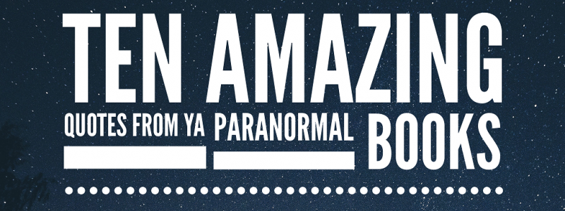 10 AMAZING QUOTES FROM YA PARANORMAL BOOKS